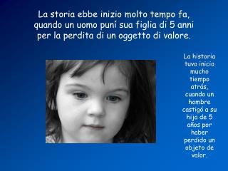 La storia ebbe inizio molto tempo fa, quando un uomo puní sua figlia di 5 anni per la perdita di un oggetto di valore.
