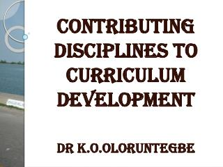 CONTRIBUTING DISCIPLINES TO CURRICULUM DEVELOPMENT Dr K.O.Oloruntegbe