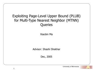 Exploiting Page-Level Upper Bound (PLUB) for Multi-Type Nearest Neighbor (MTNN)  Queries Xiaobin Ma Advisor: Shashi She