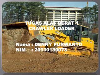 TUGAS ALAT BERAT 1 CRAWLER LOADER Nama  : DENNY PURWANTO NIM    : 20030130073