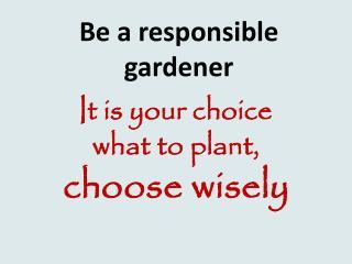 Be a responsible gardener