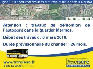 Attention : travaux de démolition de l'autopont dans le quartier Mermoz.  Début des travaux : 8 mars 2010. Durée prévis
