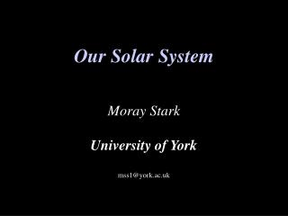 Our Solar System Moray Stark University of York mss1@york.ac.uk
