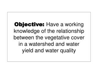 Objective: Have a working knowledge of the relationship between the vegetative cover in a watershed and water yield and