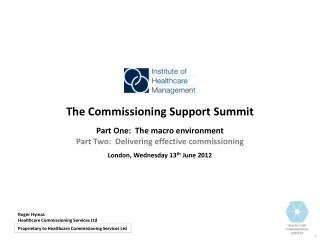 The Commissioning Support Summit Part One:  The macro environment Part Two:  Delivering effective commissioning London,