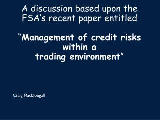"A discussion based upon the FSA's recent paper entitled "" Management of credit risks within a trading environment """