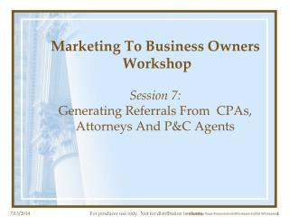 Marketing To Business Owners  Workshop Session 7:  Generating Referrals From  CPAs, Attorneys And P&C Agents