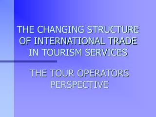 THE CHANGING STRUCTURE OF INTERNATIONAL TRADE IN TOURISM SERVICES
