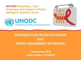 INTRODUCTION TO  HIV  SITUATION  AND  NEEDS  ASSESSMENT IN PRISONS  7 December 2011 Addis Ababa, ETHIOPIA
