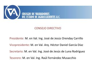 CONSEJO DIRECTIVO Presidente:  M. en Val. Ing. José de Jesús  Orenday  Carrillo Vicepresidente : M. en Val. Arq. Héctor
