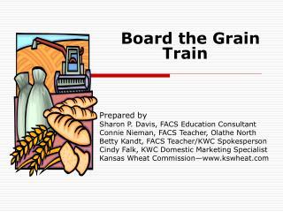 Board the Grain Train  Prepared by Sharon P. Davis, FACS Education Consultant Connie Nieman, FACS Teacher, Olathe Nor