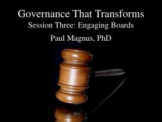 Governance That Transforms Session Three: Engaging Boards Paul Magnus, PhD