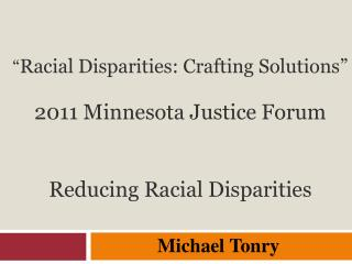 """ Racial Disparities: Crafting Solutions"" 2011 Minnesota Justice Forum Reducing Racial  Disparities"