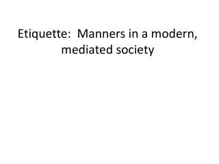 Etiquette:  Manners in a modern, mediated society