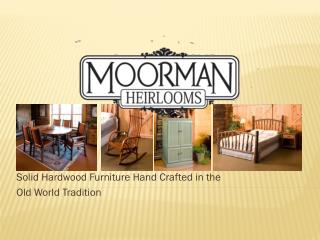 Solid Hardwood Furniture Hand Crafted in the  Old World Tradition