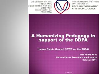 A Humanizing Pedagogy in support of the DDPA Human Rights Council (IGWG on the DDPA) Prof Andre  Keet Universities of F