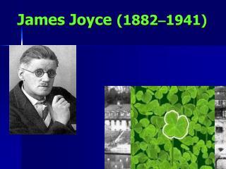 James Joyce (1882 � 1941)
