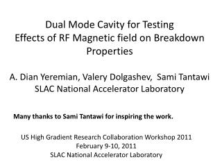 Dual Mode Cavity for Testing Effects of RF Magnetic field on Breakdown Properties A. Dian Yeremian, Valery Dolgashev,