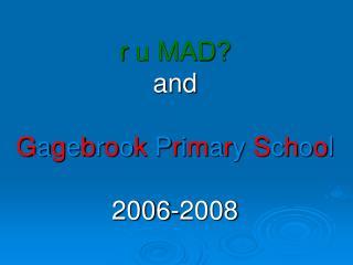 r  u MAD? and G a g e b r o o k  P r i m a r y  S c h o o l 2006-2008
