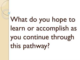 What do you hope to learn or accomplish as you continue through this pathway?