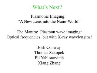 "Plasmonic Imaging:   ""A New Lens into the Nano-World"" The Mantra:  Plasmon wave imaging: Optical frequencies, but with"