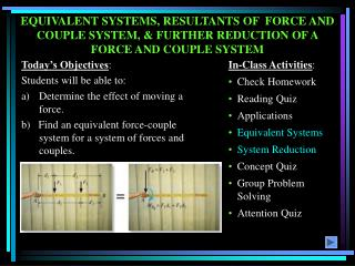 EQUIVALENT SYSTEMS, RESULTANTS OF  FORCE AND COUPLE SYSTEM, & FURTHER REDUCTION OF A FORCE AND COUPLE SYSTEM