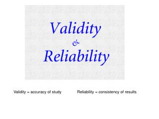 Validity = accuracy of study	Reliability = consistency of results
