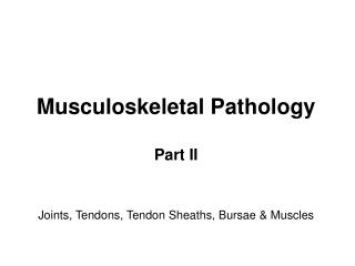 Musculoskeletal  P athology Part I I Joints, Tendons, Tendon Sheaths, Bursae  & Muscles