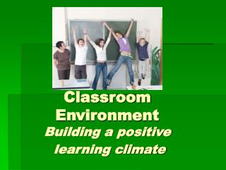 Classroom Environment Building a positive  learning climate