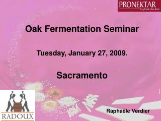 Oak Fermentation Seminar  Tuesday, January 27, 2009.  Sacramento   Rapha le Verdier