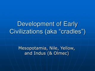 "Development of Early Civilizations (aka ""cradles"")"