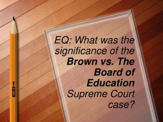 EQ: What was the significance of the  Brown vs. The Board of Education  Supreme Court case?