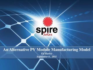An Alternative PV Module Manufacturing Model Ed Hurley September 6 , 2011