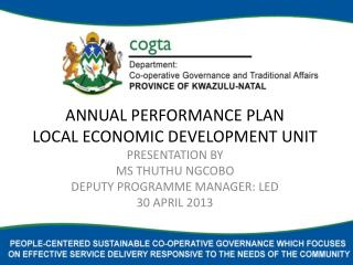 ANNUAL PERFORMANCE PLAN LOCAL ECONOMIC DEVELOPMENT  UNIT PRESENTATION BY  MS THUTHU NGCOBO DEPUTY PROGRAMME MANAGER:  L