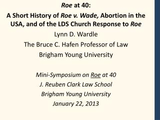 Roe  at 40: A Short History of  Roe v. Wade,  Abortion in the USA, and of the LDS Church Response to  Roe Lynn  D. Ward