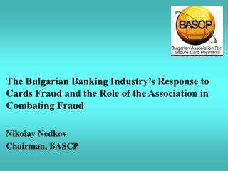 The Bulgarian Banking Industry's Response to Cards Fraud and the Role of the Association in Combating Fraud Nikolay Ned