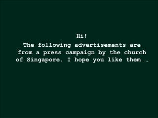 Hi! The following advertisements are from a press campaign by the church of Singapore. I hope you like them �