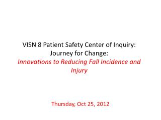 VISN 8 Patient Safety Center of Inquiry: Journey for Change: Innovations to Reducing Fall Incidence and Injury