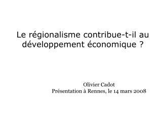 Le régionalisme contribue-t-il au développement économique? Olivier Cadot Présentation à Rennes, le 14 mars 2008