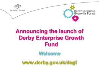 Announcing the launch of  Derby Enterprise Growth Fund Welcome www.derby.gov.uk/degf