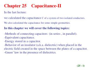 Chapter 25    Capacitance-II In the last lecture:  we calculated the capacitance  C of a system of two isolated conduct