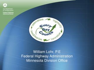 William Lohr, P.E Federal Highway Administration Minnesota Division Office