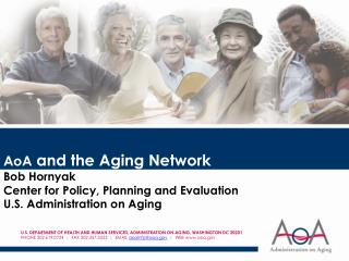 AoA  and the Aging Network Bob Hornyak Center for Policy, Planning and Evaluation U.S. Administration on Aging