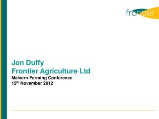 Jon Duffy Frontier Agriculture Ltd Malvern Farming Conference 15 th  November 2012