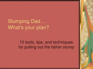Slumping Dad� What's your plan?