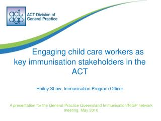 Engaging child care workers as  key immunisation stakeholders in the ACT Hailey Shaw, Immunisation Program Officer