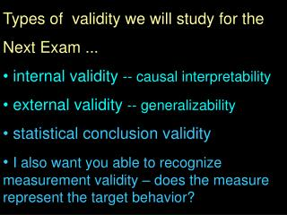 Types of  validity we will study for the  Next Exam ...  internal validity  -- causal interpretability  external validi