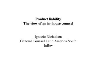 Product liability  The view of an in-house counsel Ignacio Nicholson General Counsel Latin America South InBev