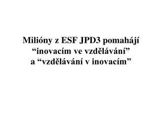 """Milióny z ESF JPD3 pomahájí """"inovacím ve vzdělávání"""" a""""vzdělávání v inovacím"""""""