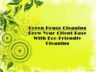 Green House Cleaning  and Increase Your Client Base With Eco